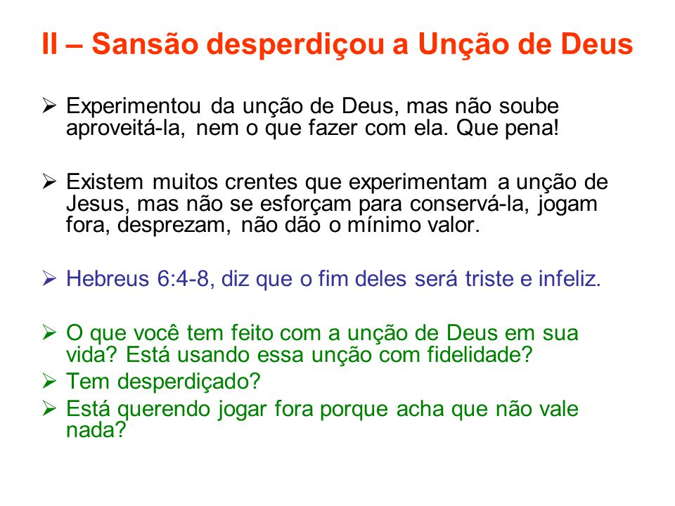 II – Sansão desperdiçou a Unção de Deus  Experimentou da unção de Deus, mas não soube aproveitá-la, nem o que fazer com ela. Que pena!  Existem muit