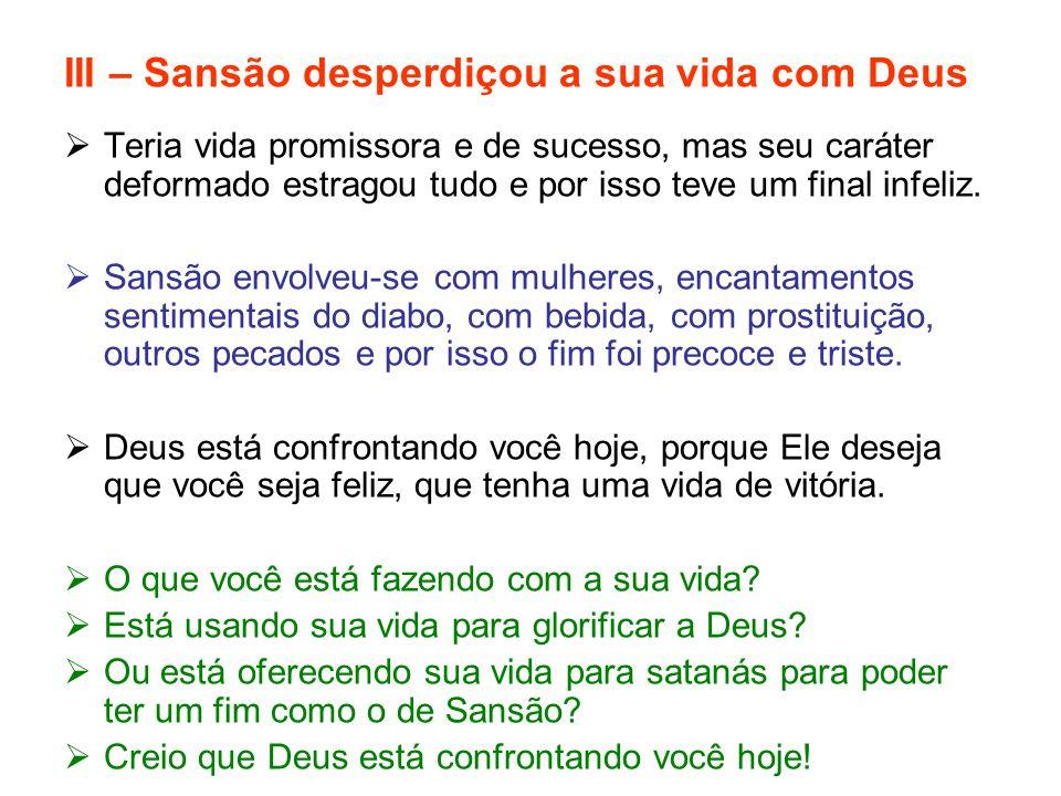 III – Sansão desperdiçou a sua vida com Deus  Teria vida promissora e de sucesso, mas seu caráter deformado estragou tudo e por isso teve um final in