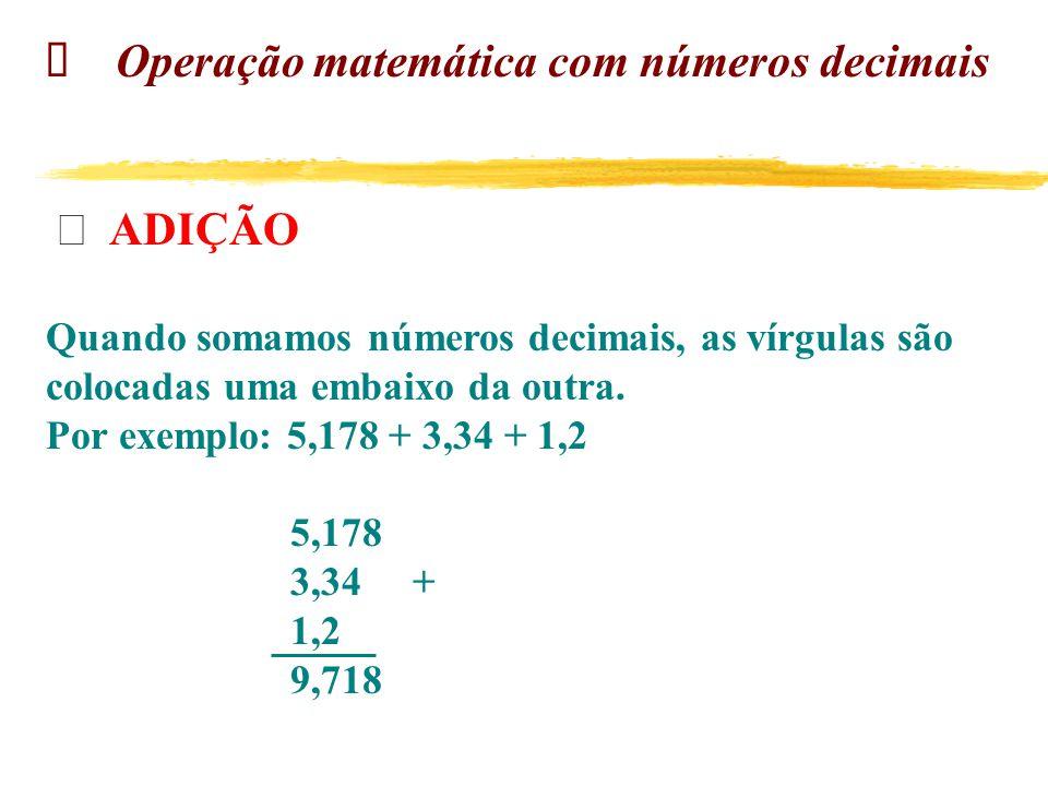 Operação matemática com números decimais  ADIÇÃO Quando somamos números decimais, as vírgulas são colocadas uma embaixo da outra.
