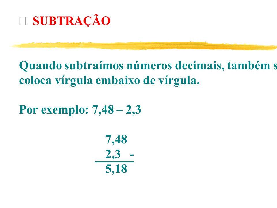 SUBTRAÇÃO Quando subtraímos números decimais, também se coloca vírgula embaixo de vírgula.