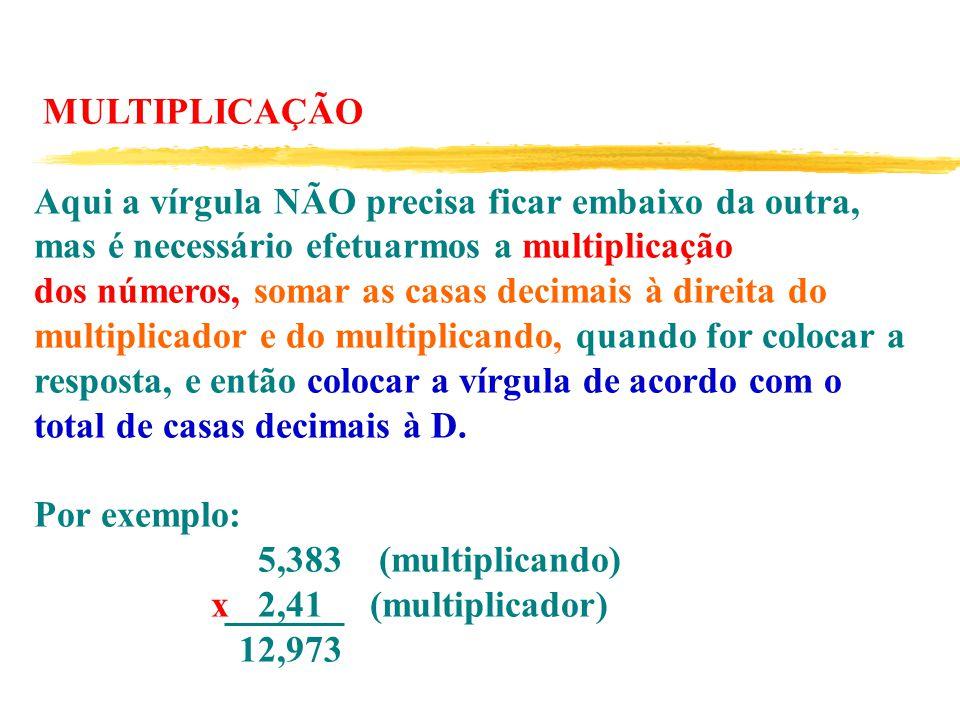 MULTIPLICAÇÃO Aqui a vírgula NÃO precisa ficar embaixo da outra, mas é necessário efetuarmos a multiplicação dos números, somar as casas decimais à direita do multiplicador e do multiplicando, quando for colocar a resposta, e então colocar a vírgula de acordo com o total de casas decimais à D.