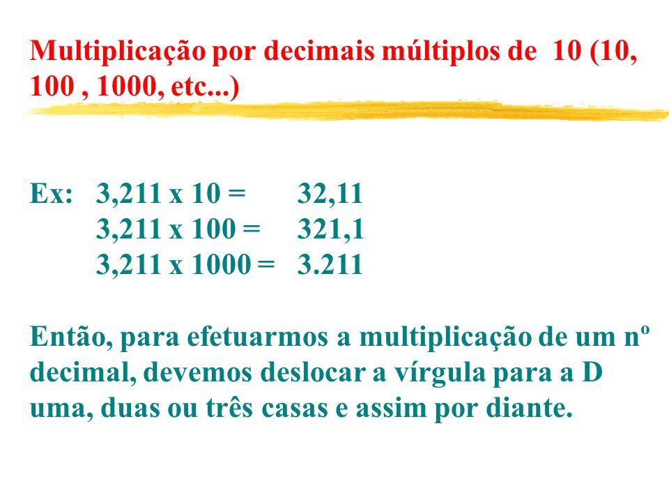 Multiplicação por decimais múltiplos de 10 (10, 100, 1000, etc...) Ex: 3,211 x 10 = 32,11 3,211 x 100 = 321,1 3,211 x 1000 = 3.211 Então, para efetuarmos a multiplicação de um nº decimal, devemos deslocar a vírgula para a D uma, duas ou três casas e assim por diante.