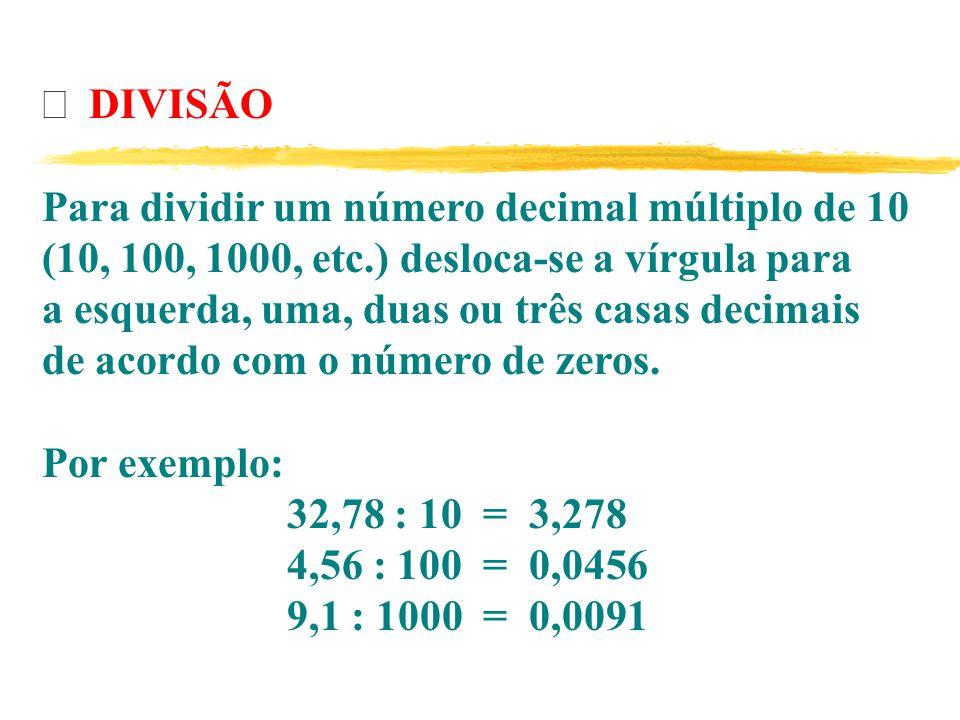  DIVISÃO Para dividir um número decimal múltiplo de 10 (10, 100, 1000, etc.) desloca-se a vírgula para a esquerda, uma, duas ou três casas decimais de acordo com o número de zeros.