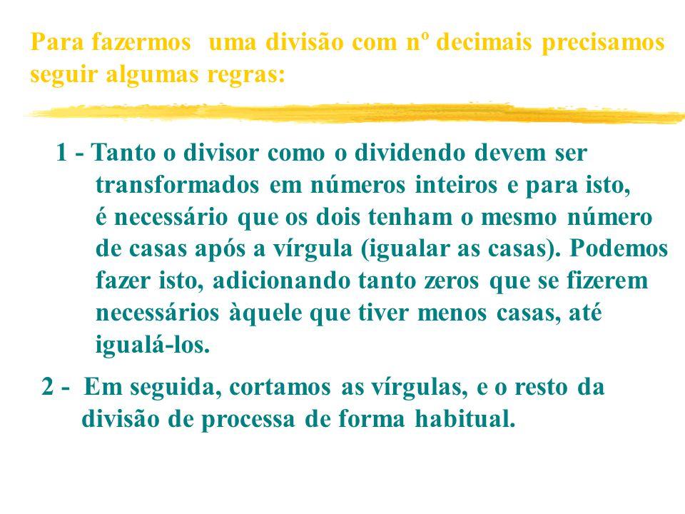 Para fazermos uma divisão com nº decimais precisamos seguir algumas regras: 1 - Tanto o divisor como o dividendo devem ser transformados em números inteiros e para isto, é necessário que os dois tenham o mesmo número de casas após a vírgula (igualar as casas).
