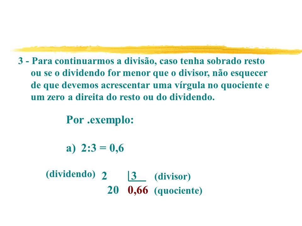 3 - Para continuarmos a divisão, caso tenha sobrado resto ou se o dividendo for menor que o divisor, não esquecer de que devemos acrescentar uma vírgula no quociente e um zero a direita do resto ou do dividendo.