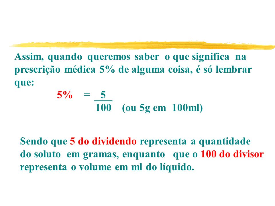 Sendo que 5 do dividendo representa a quantidade do soluto em gramas, enquanto que o 100 do divisor representa o volume em ml do líquido.