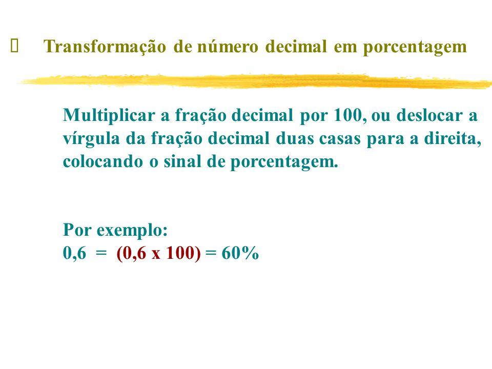 Transformação de número decimal em porcentagem Multiplicar a fração decimal por 100, ou deslocar a vírgula da fração decimal duas casas para a direita, colocando o sinal de porcentagem.
