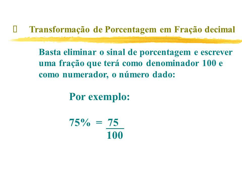 Transformação de Porcentagem em Fração decimal Basta eliminar o sinal de porcentagem e escrever uma fração que terá como denominador 100 e como numerador, o número dado: Por exemplo: 75% = 75 100