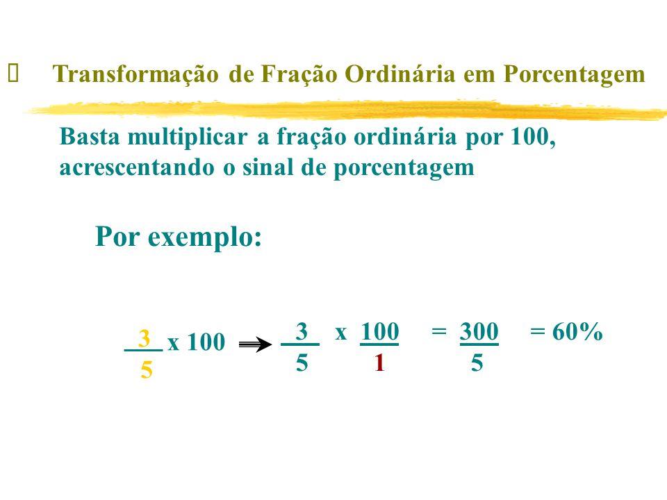 Transformação de Fração Ordinária em Porcentagem Basta multiplicar a fração ordinária por 100, acrescentando o sinal de porcentagem Por exemplo: x 100 3 x 100 = 300 = 60% 5 1 5 3 5