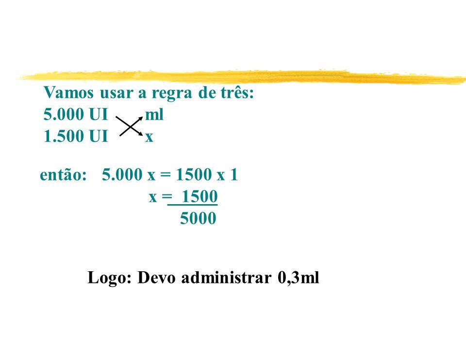 Vamos usar a regra de três: 5.000 UI ml 1.500 UI x então: 5.000 x = 1500 x 1 x = 1500 5000 Logo: Devo administrar 0,3ml