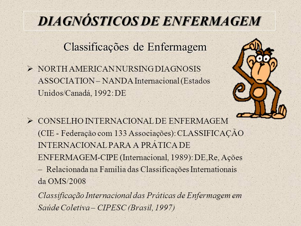 Classificações de Enfermagem  NORTH AMERICAN NURSING DIAGNOSIS ASSOCIATION – NANDA Internacional (Estados Unidos/Canadá, 1992: DE  CONSELHO INTERNAC