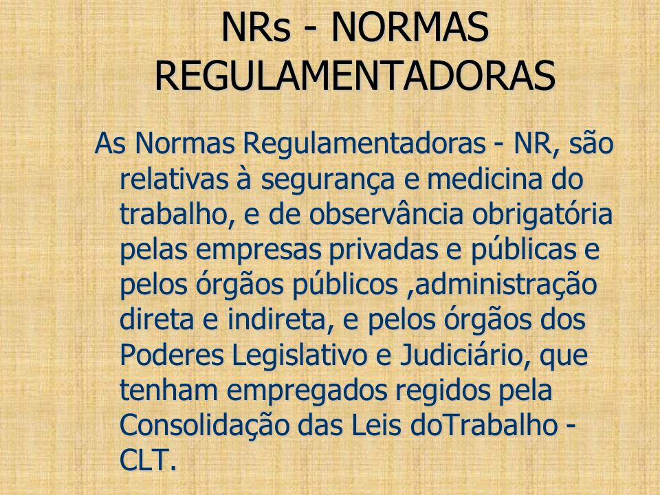 NRs - NORMAS REGULAMENTADORAS As Normas Regulamentadoras - NR, são relativas à segurança e medicina do trabalho, e de observância obrigatória pelas em