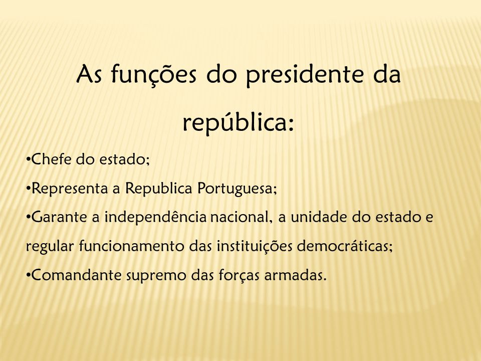 As funções do presidente da república: Chefe do estado; Representa a Republica Portuguesa; Garante a independência nacional, a unidade do estado e regular funcionamento das instituições democráticas; Comandante supremo das forças armadas.