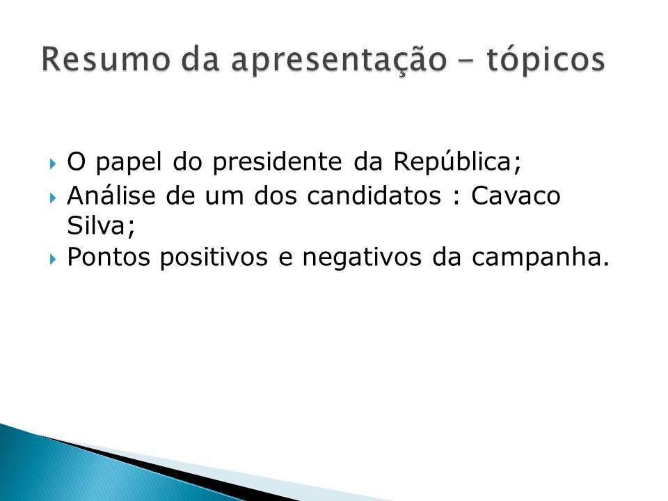  O papel do presidente da República;  Análise de um dos candidatos : Cavaco Silva;  Pontos positivos e negativos da campanha.