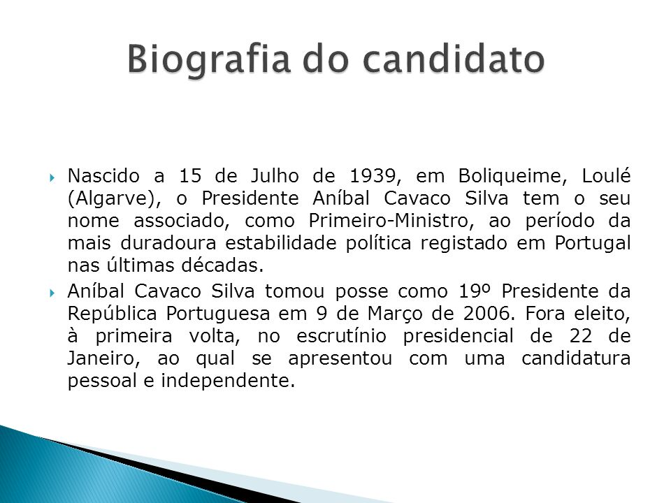 Nascido a 15 de Julho de 1939, em Boliqueime, Loulé (Algarve), o Presidente Aníbal Cavaco Silva tem o seu nome associado, como Primeiro-Ministro, ao período da mais duradoura estabilidade política registado em Portugal nas últimas décadas.