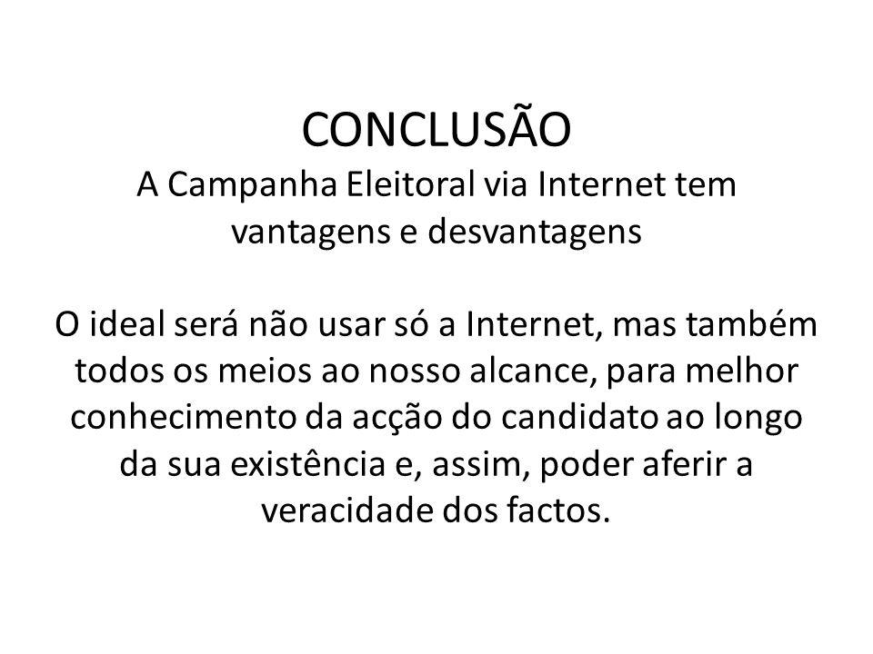 CONCLUSÃO A Campanha Eleitoral via Internet tem vantagens e desvantagens O ideal será não usar só a Internet, mas também todos os meios ao nosso alcan