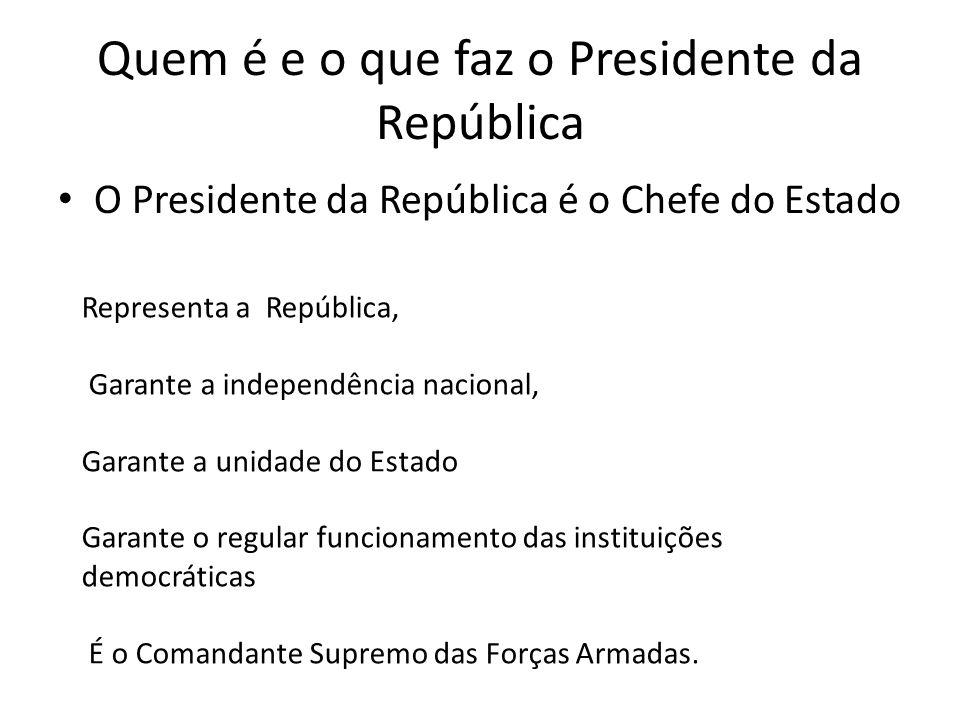 Quem é e o que faz o Presidente da República O Presidente da República é o Chefe do Estado Representa a República, Garante a independência nacional, G
