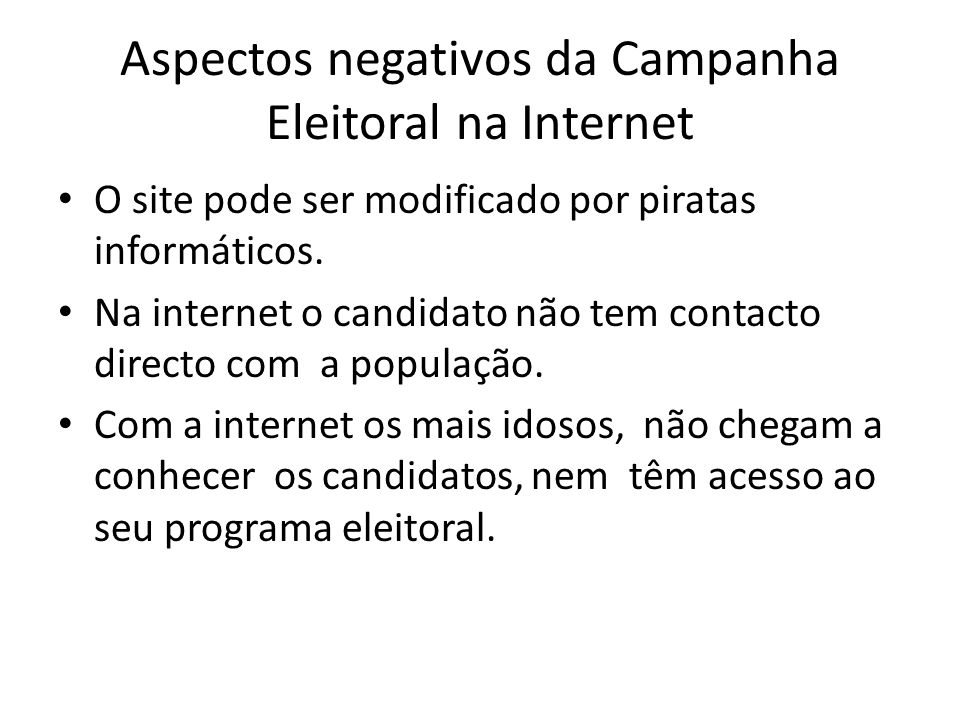 Aspectos negativos da Campanha Eleitoral na Internet O site pode ser modificado por piratas informáticos. Na internet o candidato não tem contacto dir