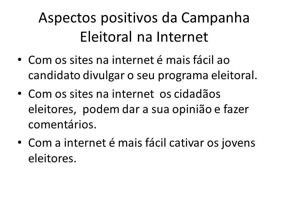 Aspectos positivos da Campanha Eleitoral na Internet Com os sites na internet é mais fácil ao candidato divulgar o seu programa eleitoral. Com os site