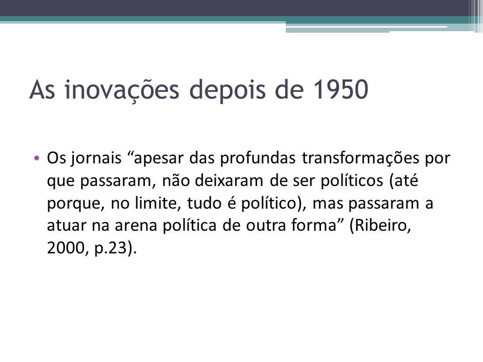 As inovações depois de 1950 Os jornais apesar das profundas transformações por que passaram, não deixaram de ser políticos (até porque, no limite, tudo é político), mas passaram a atuar na arena política de outra forma (Ribeiro, 2000, p.23).