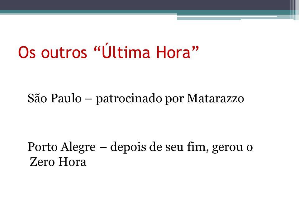 """Os outros """"Última Hora"""" São Paulo – patrocinado por Matarazzo Porto Alegre – depois de seu fim, gerou o Zero Hora"""