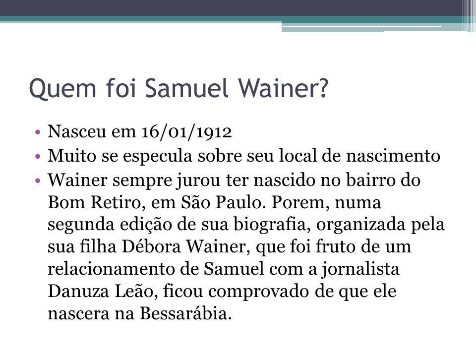 Quem foi Samuel Wainer? Nasceu em 16/01/1912 Muito se especula sobre seu local de nascimento Wainer sempre jurou ter nascido no bairro do Bom Retiro,