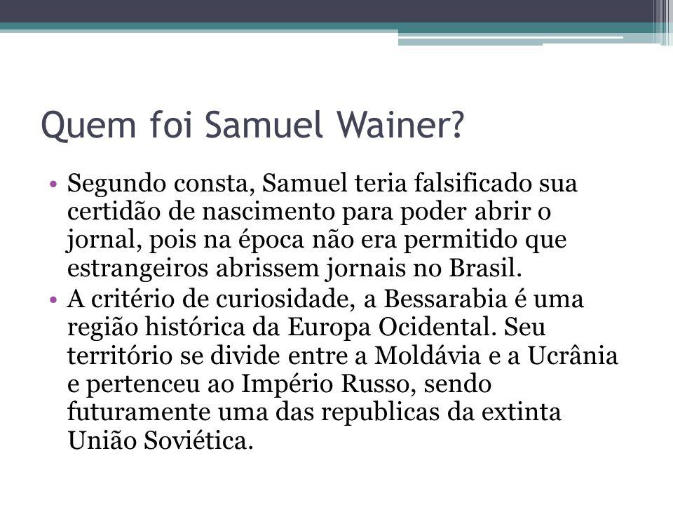 Quem foi Samuel Wainer? Segundo consta, Samuel teria falsificado sua certidão de nascimento para poder abrir o jornal, pois na época não era permitido