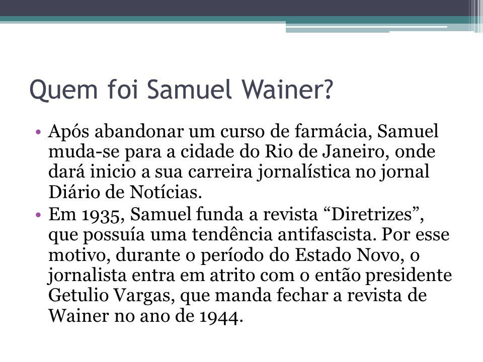 Quem foi Samuel Wainer? Após abandonar um curso de farmácia, Samuel muda-se para a cidade do Rio de Janeiro, onde dará inicio a sua carreira jornalíst