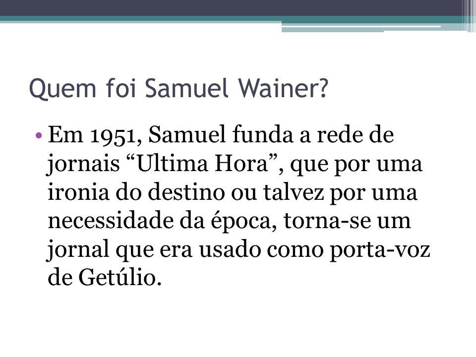 """Quem foi Samuel Wainer? Em 1951, Samuel funda a rede de jornais """"Ultima Hora"""", que por uma ironia do destino ou talvez por uma necessidade da época, t"""