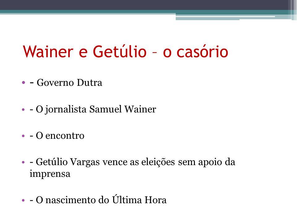 Wainer e Getúlio – o casório - Governo Dutra - O jornalista Samuel Wainer - O encontro - Getúlio Vargas vence as eleições sem apoio da imprensa - O nascimento do Última Hora