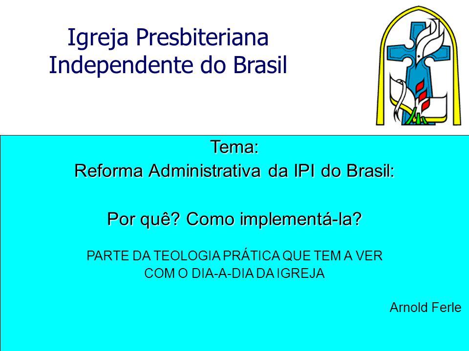 Igreja Presbiteriana Independente do Brasil Tema: Reforma Administrativa da IPI do Brasil: Por quê? Como implementá-la? PARTE DA TEOLOGIA PRÁTICA QUE