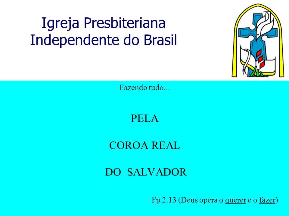 Igreja Presbiteriana Independente do Brasil Fazendo tudo... PELA COROA REAL DO SALVADOR Fp 2.13 (Deus opera o querer e o fazer)