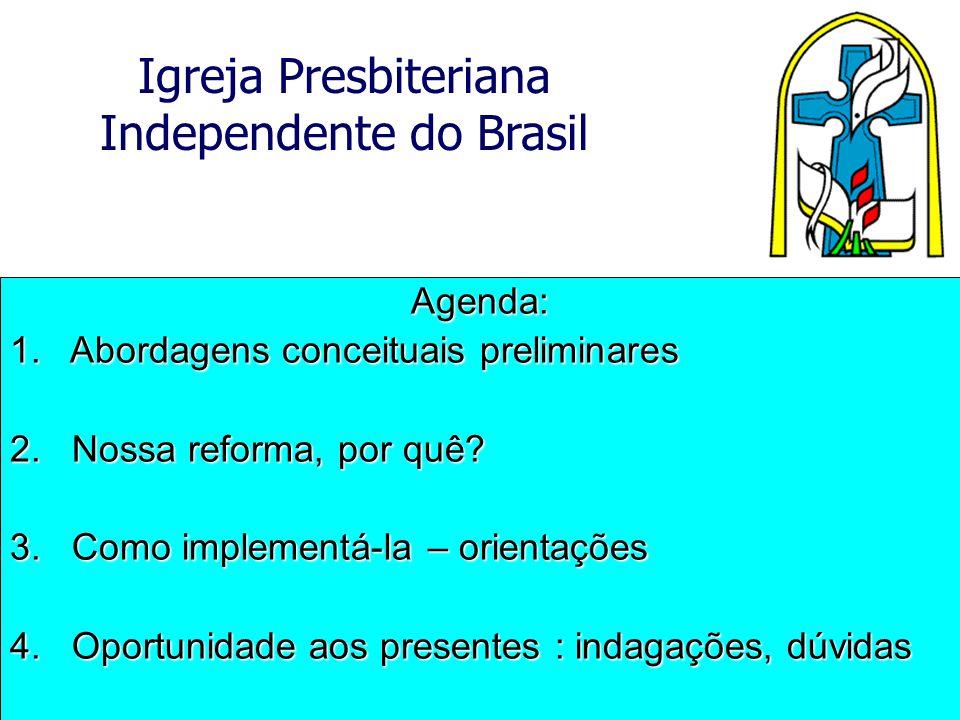 Igreja Presbiteriana Independente do Brasil Agenda: 1. Abordagens conceituais preliminares 2. Nossa reforma, por quê? 3. Como implementá-la – orientaç