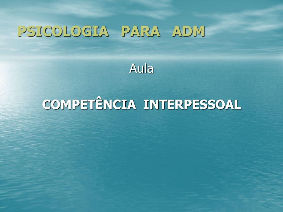 PSICOLOGIA PARA ADM Aula COMPETÊNCIA INTERPESSOAL