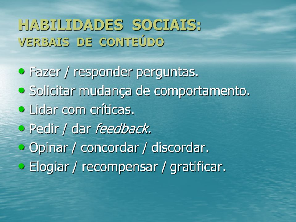 HABILIDADES SOCIAIS: VERBAIS DE CONTEÚDO Fazer / responder perguntas. Solicitar mudança de comportamento. Lidar com críticas. Pedir / dar feedback. Op