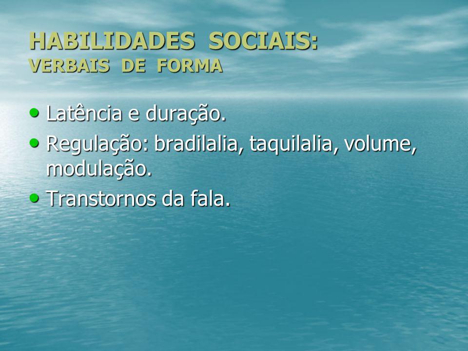 HABILIDADES SOCIAIS: VERBAIS DE FORMA Latência e duração. Latência e duração. Regulação: bradilalia, taquilalia, volume, modulação. Regulação: bradila