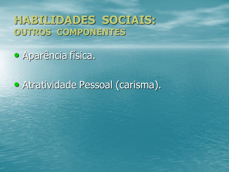 HABILIDADES SOCIAIS: OUTROS COMPONENTES Aparência física. Aparência física. Atratividade Pessoal (carisma). Atratividade Pessoal (carisma).