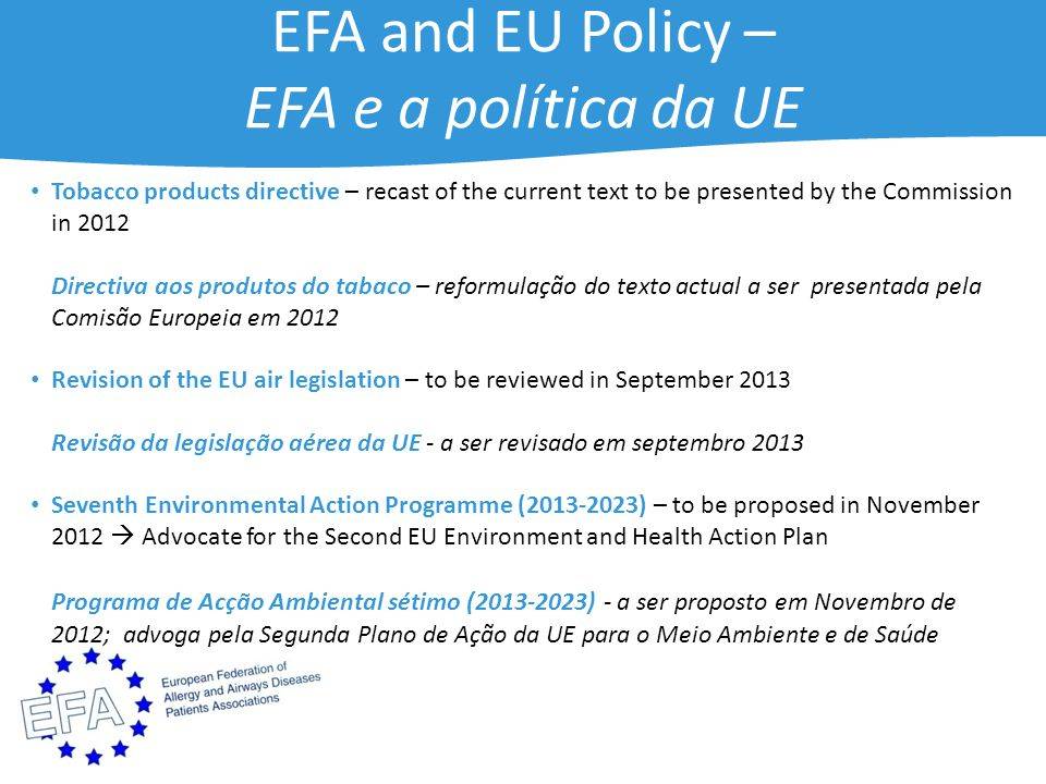 EFA and EU Policy – EFA e a política da UE Tobacco products directive – recast of the current text to be presented by the Commission in 2012 Directiva aos produtos do tabaco – reformulação do texto actual a ser presentada pela Comisão Europeia em 2012 Revision of the EU air legislation – to be reviewed in September 2013 Revisão da legislação aérea da UE - a ser revisado em septembro 2013 Seventh Environmental Action Programme (2013-2023) – to be proposed in November 2012  Advocate for the Second EU Environment and Health Action Plan Programa de Acção Ambiental sétimo (2013-2023) - a ser proposto em Novembro de 2012; advoga pela Segunda Plano de Ação da UE para o Meio Ambiente e de Saúde