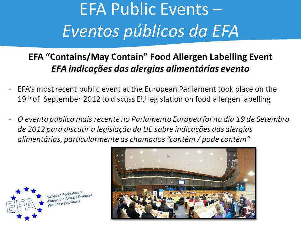 EFA Public Events – Eventos públicos da EFA EFA Contains/May Contain Food Allergen Labelling Event EFA indicações das alergias alimentárias evento -EFA's most recent public event at the European Parliament took place on the 19 th of September 2012 to discuss EU legislation on food allergen labelling -O evento público mais recente no Parlamento Europeu foi no dia 19 de Setembro de 2012 para discutir a legislação da UE sobre indicações das alergias alimentárias, particularmente as chamados contém / pode contém