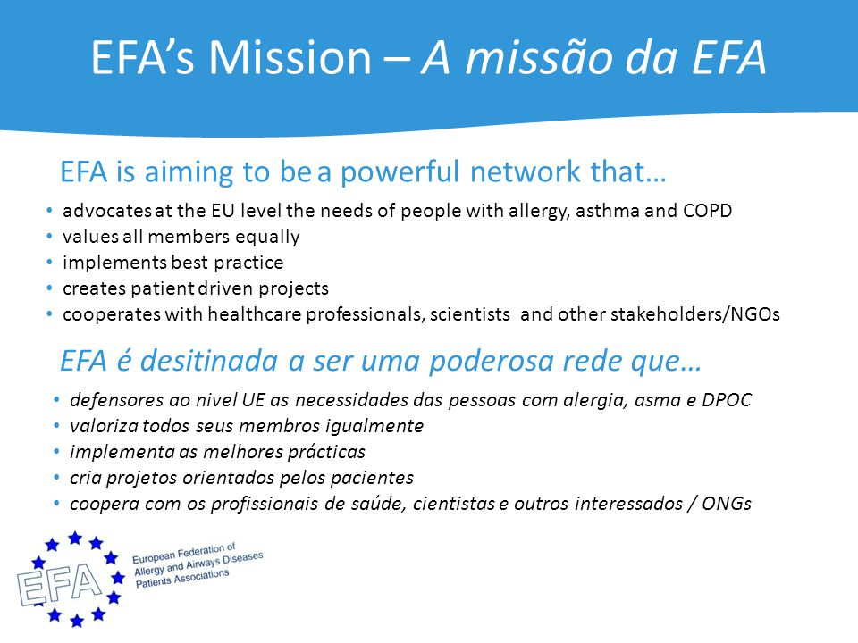 EFA's Mission – A missão da EFA advocates at the EU level the needs of people with allergy, asthma and COPD values all members equally implements best practice creates patient driven projects cooperates with healthcare professionals, scientists and other stakeholders/NGOs EFA is aiming to bea powerful network that… defensores ao nivel UE as necessidades das pessoas com alergia, asma e DPOC valoriza todos seus membros igualmente implementa as melhores prácticas cria projetos orientados pelos pacientes coopera com os profissionais de saúde, cientistas e outros interessados / ONGs EFA é desitinada a ser uma poderosa rede que…