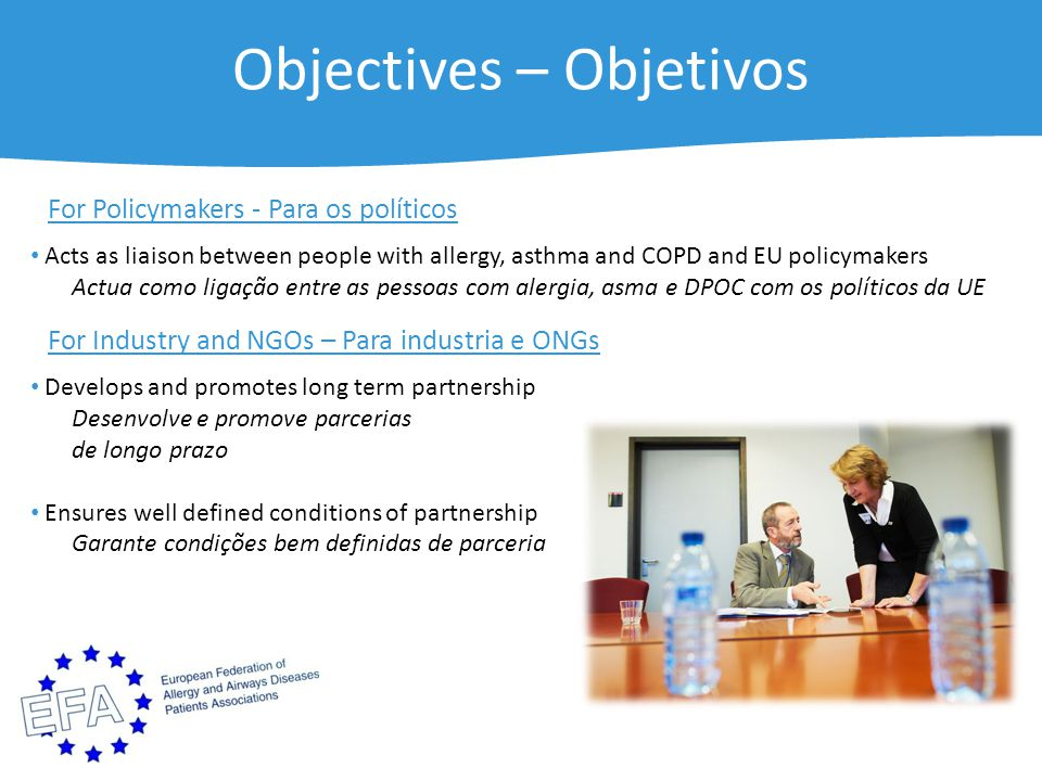Objectives – Objetivos For Policymakers - Para os políticos Acts as liaison between people with allergy, asthma and COPD and EU policymakers Actua como ligação entre as pessoas com alergia, asma e DPOC com os políticos da UE For Industry and NGOs – Para industria e ONGs Develops and promotes long term partnership Desenvolve e promove parcerias de longo prazo Ensures well defined conditions of partnership Garante condições bem definidas de parceria
