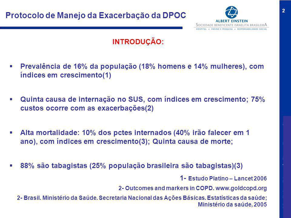 Medicina Diagnóstica e Preventiva 2 Protocolo de Manejo da Exacerbação da DPOC INTRODUÇÃO:  Prevalência de 16% da população (18% homens e 14% mulheres), com índices em crescimento(1)  Quinta causa de internação no SUS, com índices em crescimento; 75% custos ocorre com as exacerbações(2)  Alta mortalidade: 10% dos pctes internados (40% irão falecer em 1 ano), com índices em crescimento(3); Quinta causa de morte;  88% são tabagistas (25% população brasileira são tabagistas)(3) 1- Estudo Platino – Lancet 2006 2- Outcomes and markers in COPD.