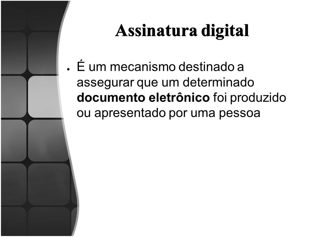 Assinatura digital ● É um mecanismo destinado a assegurar que um determinado documento eletrônico foi produzido ou apresentado por uma pessoa