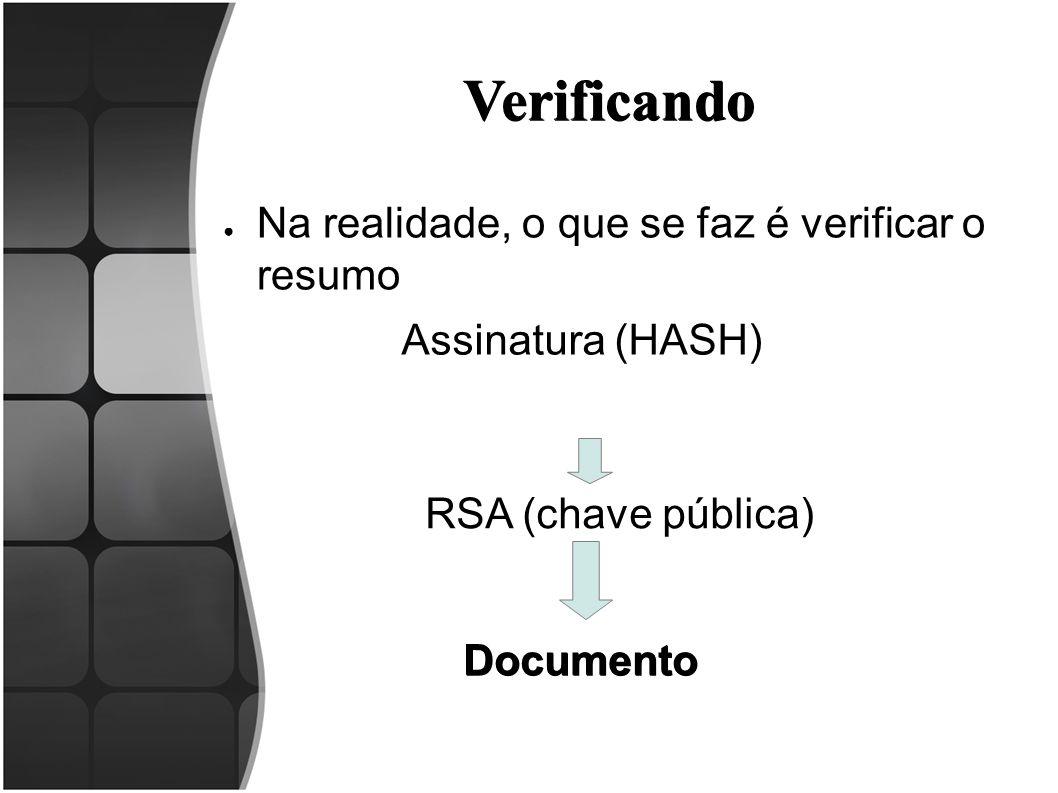 Verificando ● Na realidade, o que se faz é verificar o resumo Documento RSA (chave pública) Assinatura (HASH)