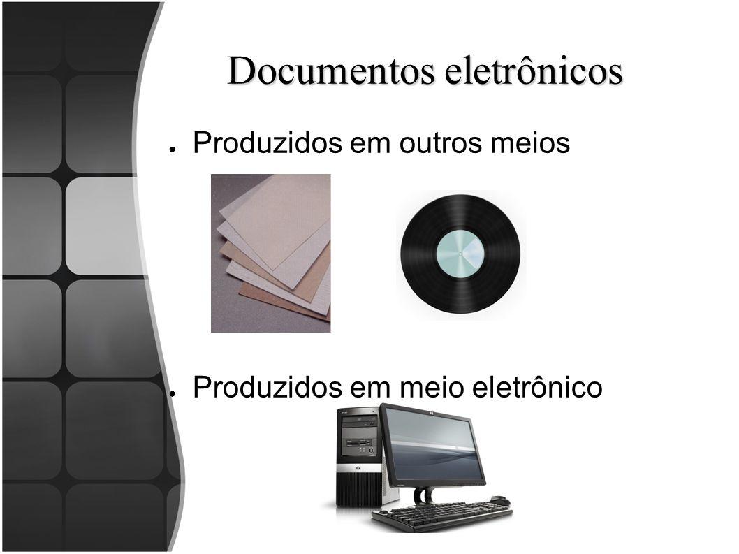 Documentos eletrônicos ● Produzidos em outros meios ● Produzidos em meio eletrônico