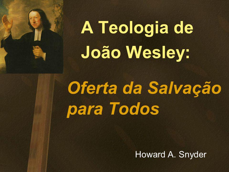 A Teologia de João Wesley: Oferta da Salvação para Todos Howard A. Snyder