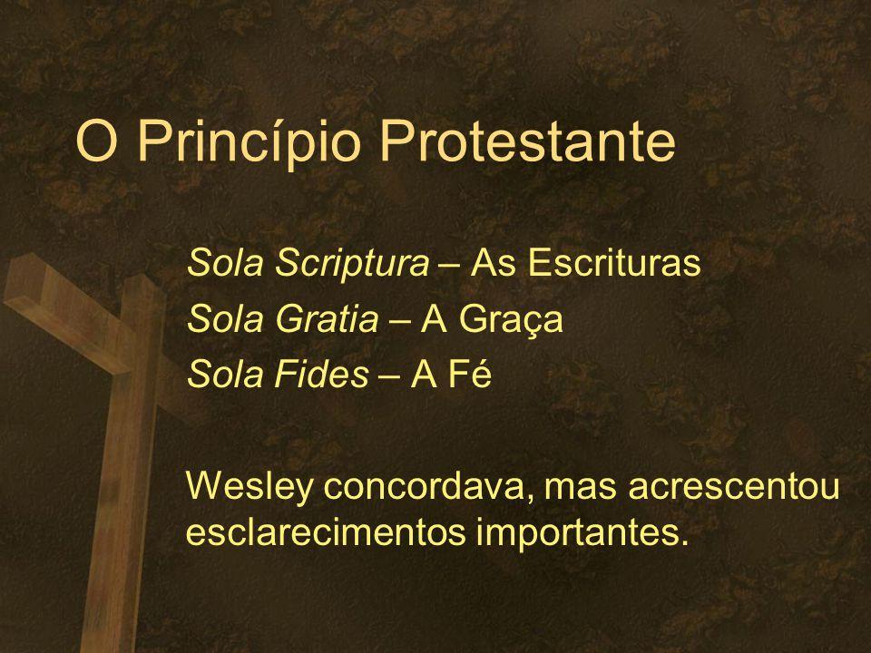 O Princípio Protestante Sola Scriptura – As Escrituras Sola Gratia – A Graça Sola Fides – A Fé Wesley concordava, mas acrescentou esclarecimentos importantes.