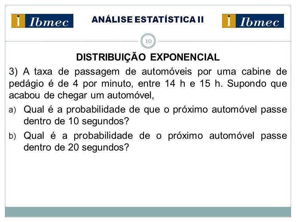 10 DISTRIBUIÇÃO EXPONENCIAL 3) A taxa de passagem de automóveis por uma cabine de pedágio é de 4 por minuto, entre 14 h e 15 h. Supondo que acabou de