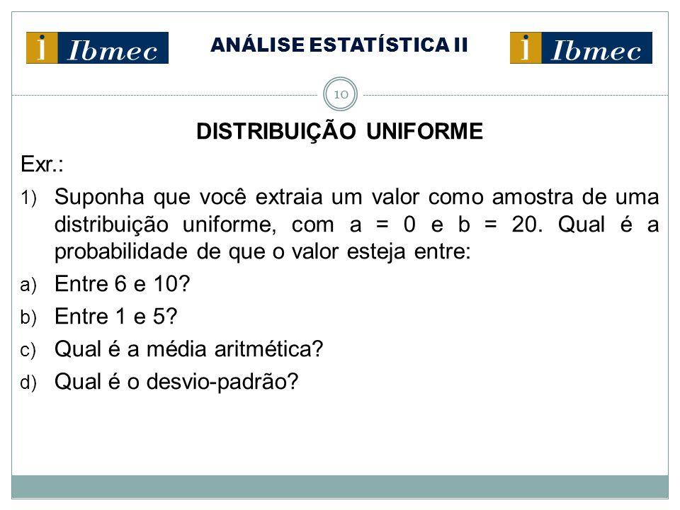 10 DISTRIBUIÇÃO UNIFORME Exr.: 1) Suponha que você extraia um valor como amostra de uma distribuição uniforme, com a = 0 e b = 20. Qual é a probabilid