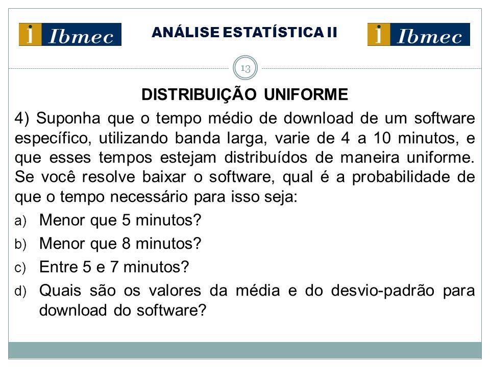 ANÁLISE ESTATÍSTICA II 13 DISTRIBUIÇÃO UNIFORME 4) Suponha que o tempo médio de download de um software específico, utilizando banda larga, varie de 4